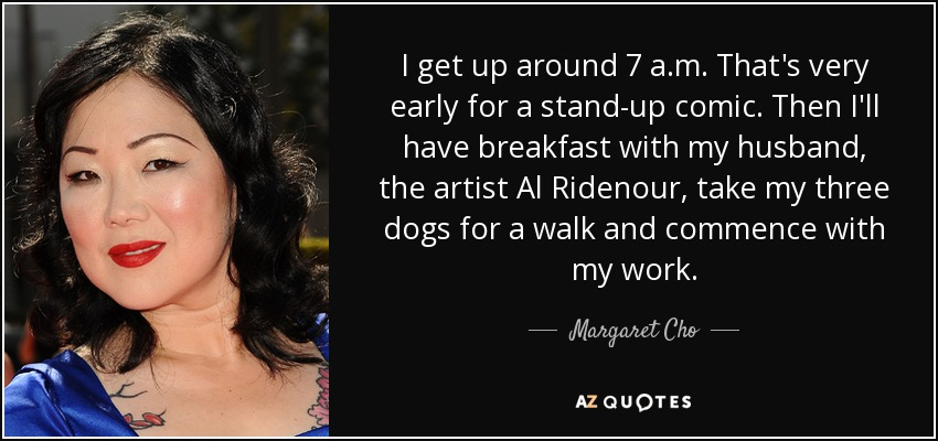 I get up around 7 a.m. That's very early for a stand-up comic. Then I'll have breakfast with my husband, the artist Al Ridenour, take my three dogs for a walk and commence with my work. - Margaret Cho