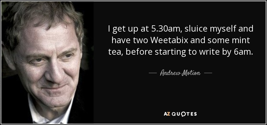 I get up at 5.30am, sluice myself and have two Weetabix and some mint tea, before starting to write by 6am. - Andrew Motion