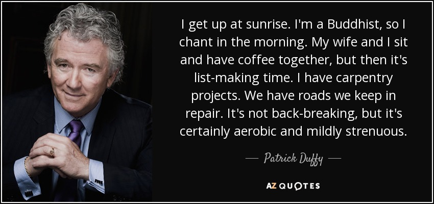 I get up at sunrise. I'm a Buddhist, so I chant in the morning. My wife and I sit and have coffee together, but then it's list-making time. I have carpentry projects. We have roads we keep in repair. It's not back-breaking, but it's certainly aerobic and mildly strenuous. - Patrick Duffy