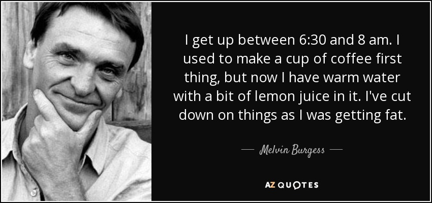 I get up between 6:30 and 8 am. I used to make a cup of coffee first thing, but now I have warm water with a bit of lemon juice in it. I've cut down on things as I was getting fat. - Melvin Burgess