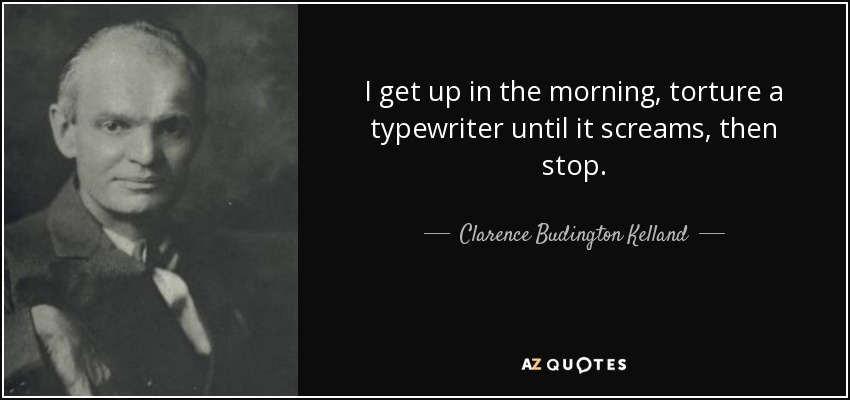 I get up in the morning, torture a typewriter until it screams, then stop. - Clarence Budington Kelland