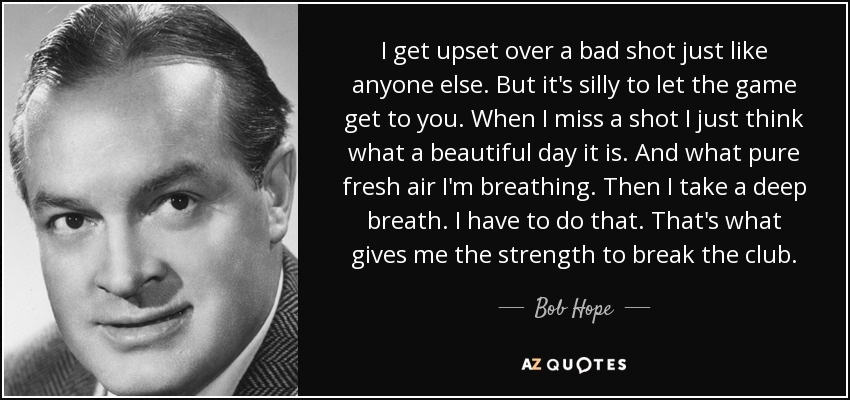 I get upset over a bad shot just like anyone else. But it's silly to let the game get to you. When I miss a shot I just think what a beautiful day it is. And what pure fresh air I'm breathing. Then I take a deep breath. I have to do that. That's what gives me the strength to break the club. - Bob Hope
