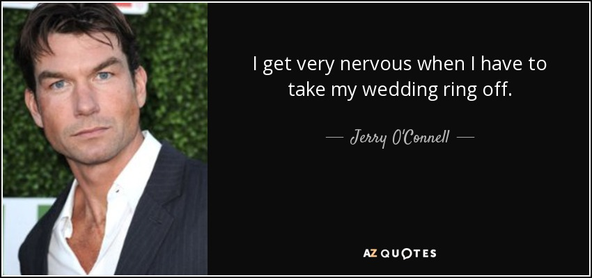 I get very nervous when I have to take my wedding ring off. - Jerry O'Connell