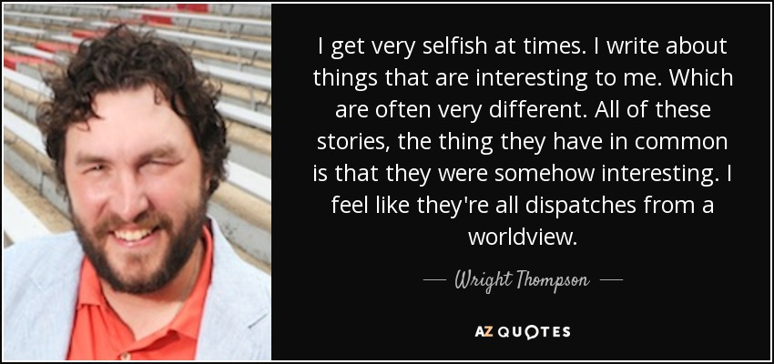 I get very selfish at times. I write about things that are interesting to me. Which are often very different. All of these stories, the thing they have in common is that they were somehow interesting. I feel like they're all dispatches from a worldview. - Wright Thompson