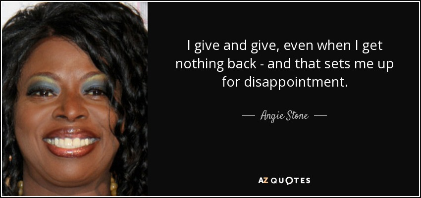 I give and give, even when I get nothing back - and that sets me up for disappointment. - Angie Stone