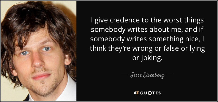 I give credence to the worst things somebody writes about me, and if somebody writes something nice, I think they're wrong or false or lying or joking. - Jesse Eisenberg