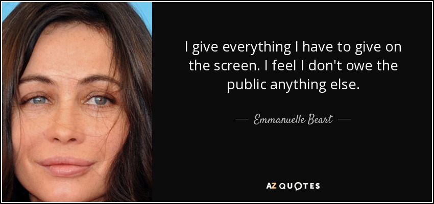I give everything I have to give on the screen. I feel I don't owe the public anything else. - Emmanuelle Beart