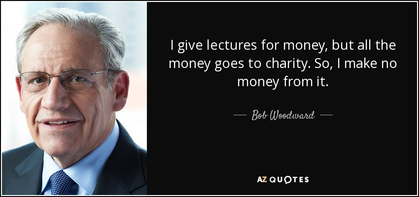 I give lectures for money, but all the money goes to charity. So, I make no money from it. - Bob Woodward