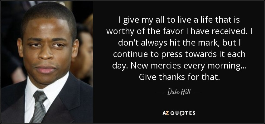 I give my all to live a life that is worthy of the favor I have received. I don't always hit the mark, but I continue to press towards it each day. New mercies every morning... Give thanks for that. - Dule Hill