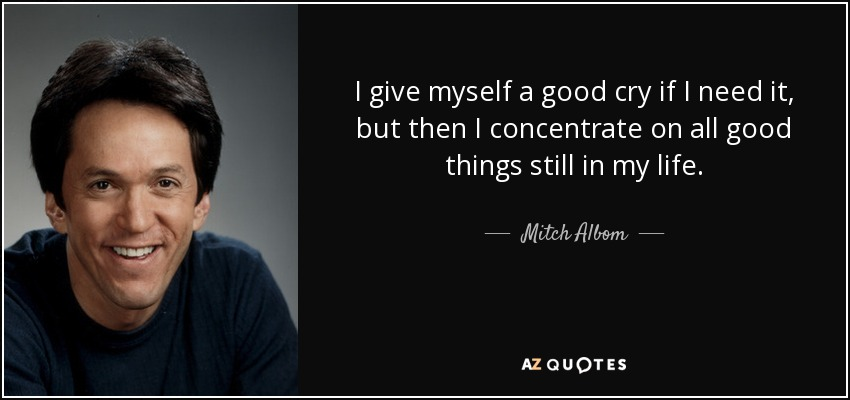 I give myself a good cry if I need it, but then I concentrate on all good things still in my life. - Mitch Albom