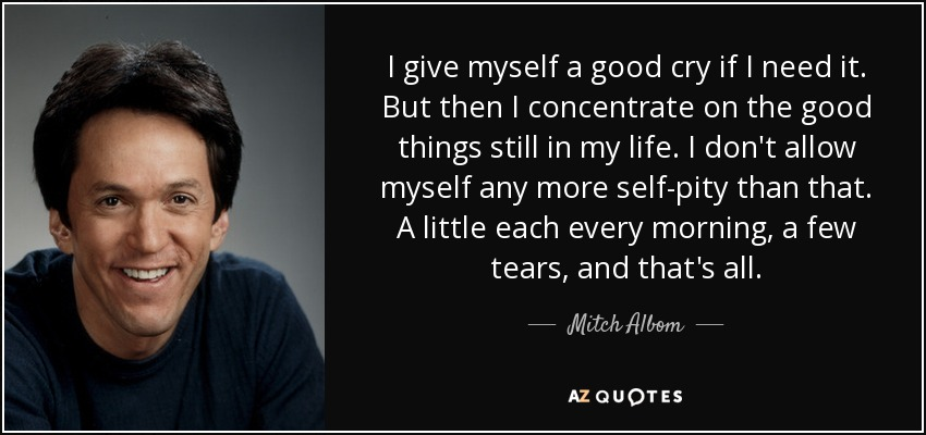 I give myself a good cry if I need it. But then I concentrate on the good things still in my life. I don't allow myself any more self-pity than that. A little each every morning, a few tears, and that's all. - Mitch Albom