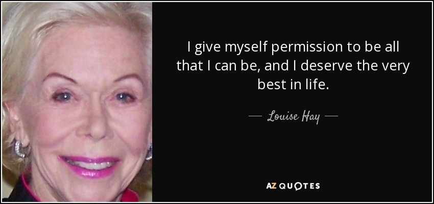 I give myself permission to be all that I can be, and I deserve the very best in life. - Louise Hay