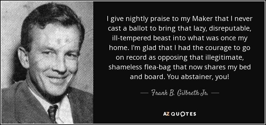 I give nightly praise to my Maker that I never cast a ballot to bring that lazy, disreputable, ill-tempered beast into what was once my home. I'm glad that I had the courage to go on record as opposing that illegitimate, shameless flea-bag that now shares my bed and board. You abstainer, you! - Frank B. Gilbreth Jr.