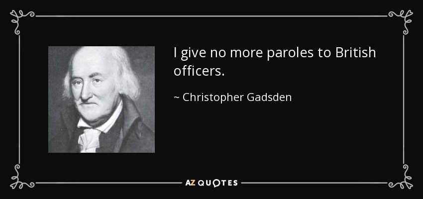 I give no more paroles to British officers. - Christopher Gadsden