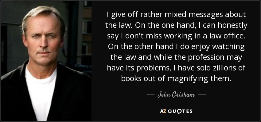 I give off rather mixed messages about the law. On the one hand, I can honestly say I don't miss working in a law office. On the other hand I do enjoy watching the law and while the profession may have its problems, I have sold zillions of books out of magnifying them. - John Grisham