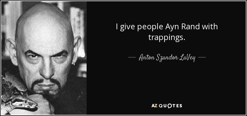 I give people Ayn Rand with trappings. - Anton Szandor LaVey