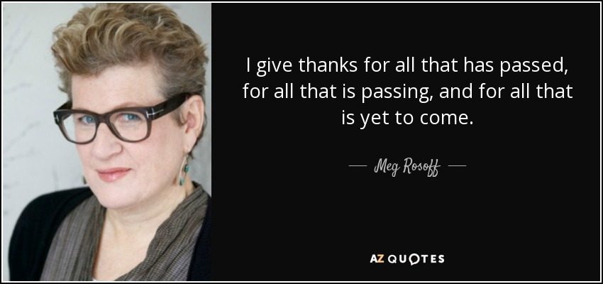 I give thanks for all that has passed, for all that is passing, and for all that is yet to come. - Meg Rosoff