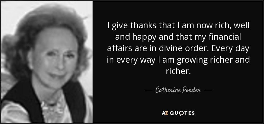 I give thanks that I am now rich, well and happy and that my financial affairs are in divine order. Every day in every way I am growing richer and richer. - Catherine Ponder