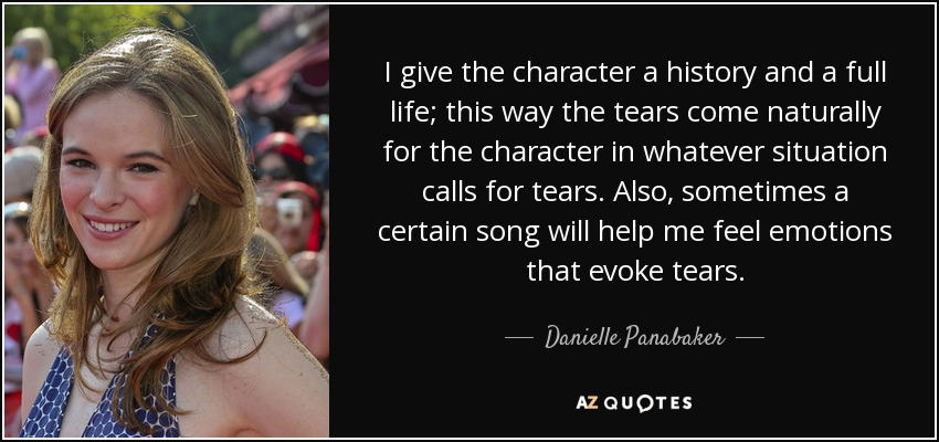 I give the character a history and a full life; this way the tears come naturally for the character in whatever situation calls for tears. Also, sometimes a certain song will help me feel emotions that evoke tears. - Danielle Panabaker