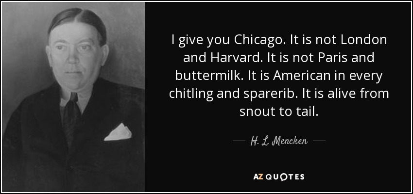 I give you Chicago. It is not London and Harvard. It is not Paris and buttermilk. It is American in every chitling and sparerib. It is alive from snout to tail. - H. L. Mencken