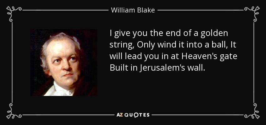 I give you the end of a golden string, Only wind it into a ball, It will lead you in at Heaven's gate Built in Jerusalem's wall. - William Blake