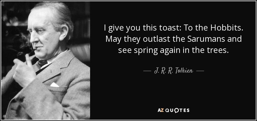 I give you this toast: To the Hobbits. May they outlast the Sarumans and see spring again in the trees. - J. R. R. Tolkien