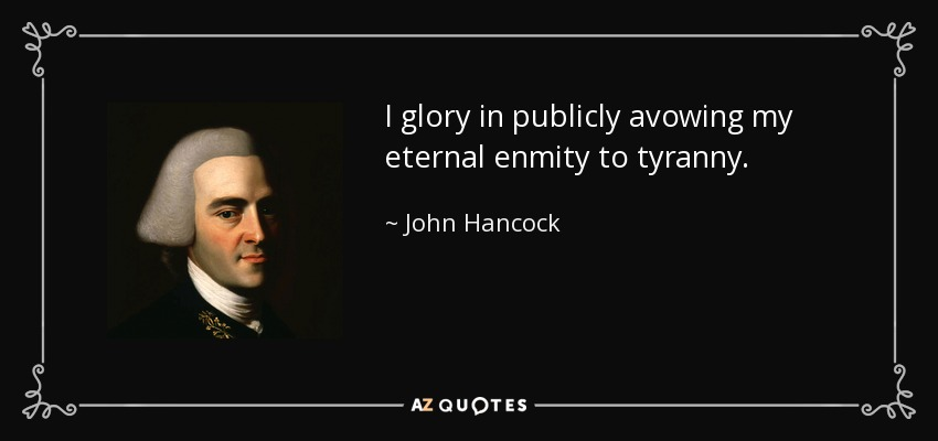 I glory in publicly avowing my eternal enmity to tyranny. - John Hancock