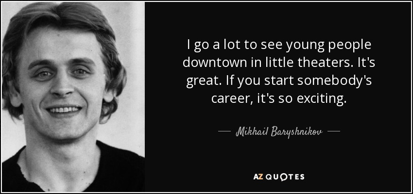 I go a lot to see young people downtown in little theaters. It's great. If you start somebody's career, it's so exciting. - Mikhail Baryshnikov