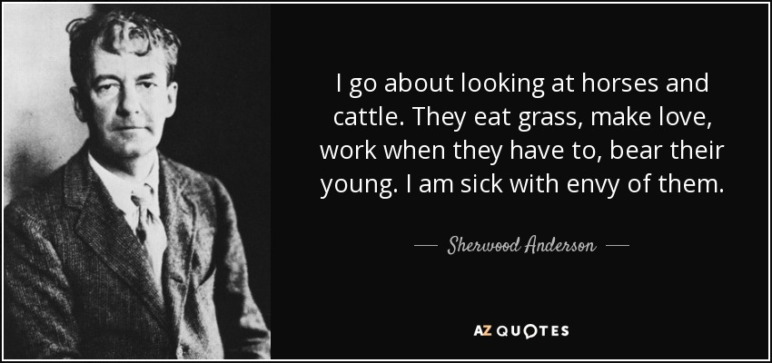 I go about looking at horses and cattle. They eat grass, make love, work when they have to, bear their young. I am sick with envy of them. - Sherwood Anderson