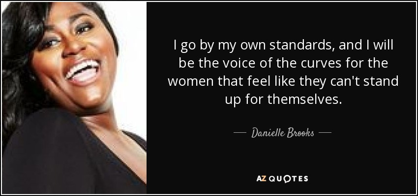 I go by my own standards, and I will be the voice of the curves for the women that feel like they can't stand up for themselves. - Danielle Brooks