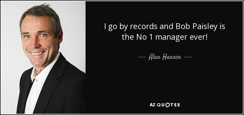 I go by records and Bob Paisley is the No 1 manager ever! - Alan Hansen