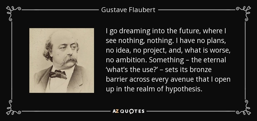 I go dreaming into the future, where I see nothing, nothing. I have no plans, no idea, no project, and, what is worse, no ambition. Something – the eternal 'what's the use?' – sets its bronze barrier across every avenue that I open up in the realm of hypothesis. - Gustave Flaubert