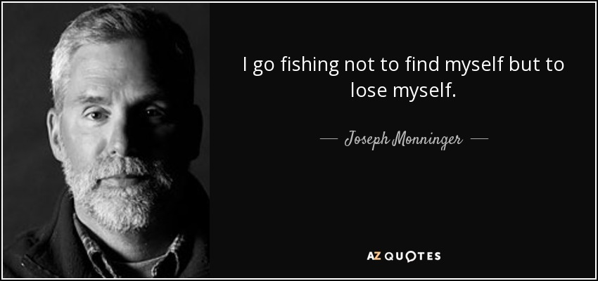 I go fishing not to find myself but to lose myself. - Joseph Monninger
