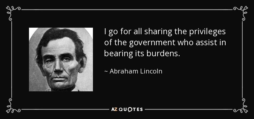 I go for all sharing the privileges of the government who assist in bearing its burdens. - Abraham Lincoln