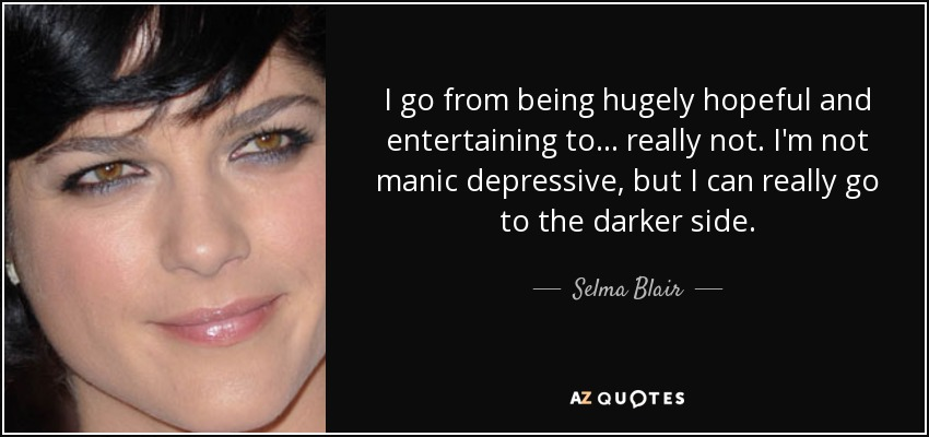 I go from being hugely hopeful and entertaining to... really not. I'm not manic depressive, but I can really go to the darker side. - Selma Blair