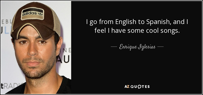 Enrique Iglesias quote: I go from English to Spanish, and I ...