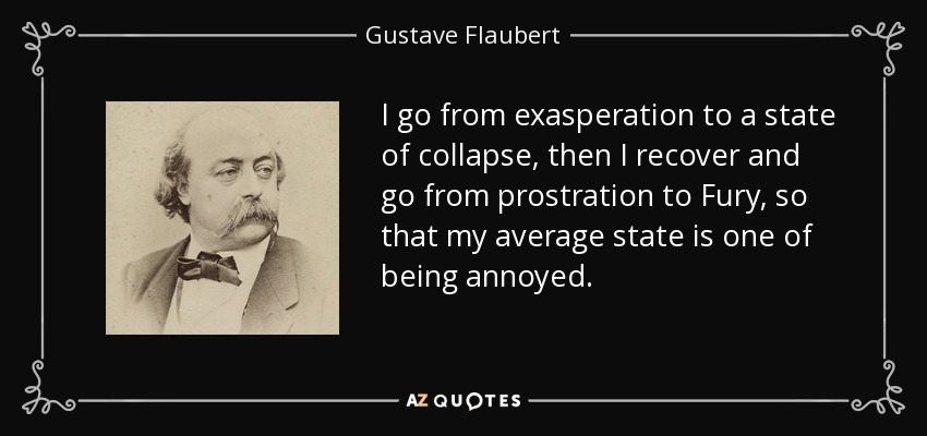 I go from exasperation to a state of collapse, then I recover and go from prostration to Fury, so that my average state is one of being annoyed. - Gustave Flaubert