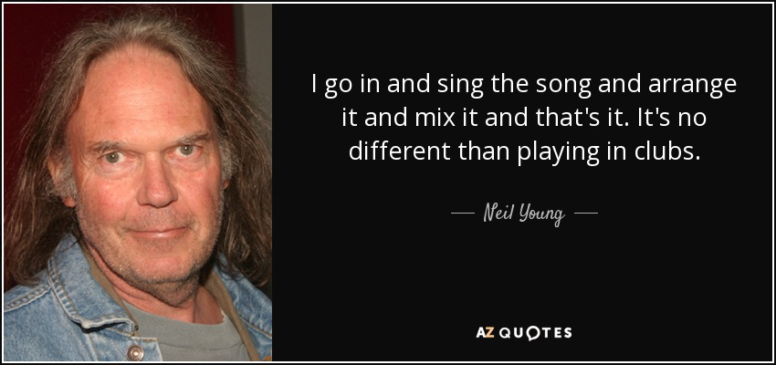 I go in and sing the song and arrange it and mix it and that's it. It's no different than playing in clubs. - Neil Young
