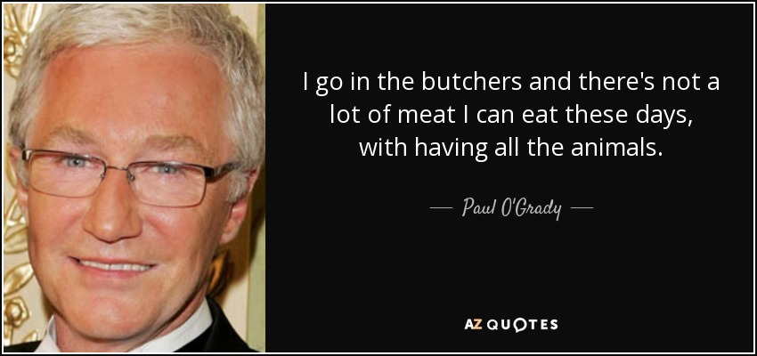 I go in the butchers and there's not a lot of meat I can eat these days, with having all the animals. - Paul O'Grady