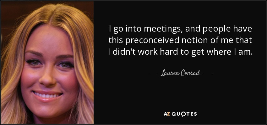 I go into meetings, and people have this preconceived notion of me that I didn't work hard to get where I am. - Lauren Conrad