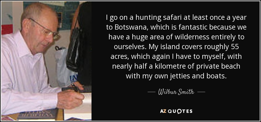 I go on a hunting safari at least once a year to Botswana, which is fantastic because we have a huge area of wilderness entirely to ourselves. My island covers roughly 55 acres, which again I have to myself, with nearly half a kilometre of private beach with my own jetties and boats. - Wilbur Smith