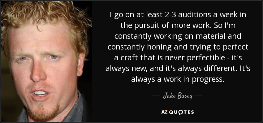 I go on at least 2-3 auditions a week in the pursuit of more work. So I'm constantly working on material and constantly honing and trying to perfect a craft that is never perfectible - it's always new, and it's always different. It's always a work in progress. - Jake Busey