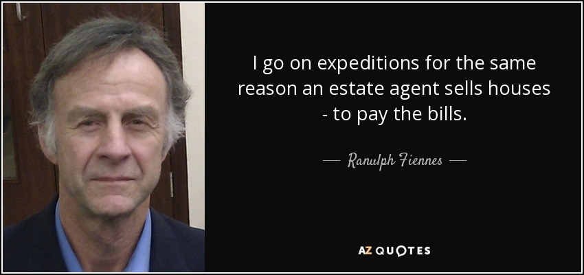 I go on expeditions for the same reason an estate agent sells houses - to pay the bills. - Ranulph Fiennes