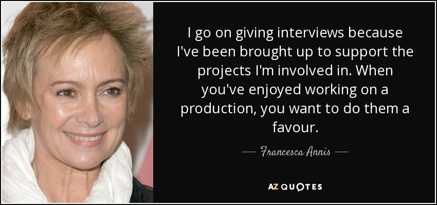 I go on giving interviews because I've been brought up to support the projects I'm involved in. When you've enjoyed working on a production, you want to do them a favour. - Francesca Annis