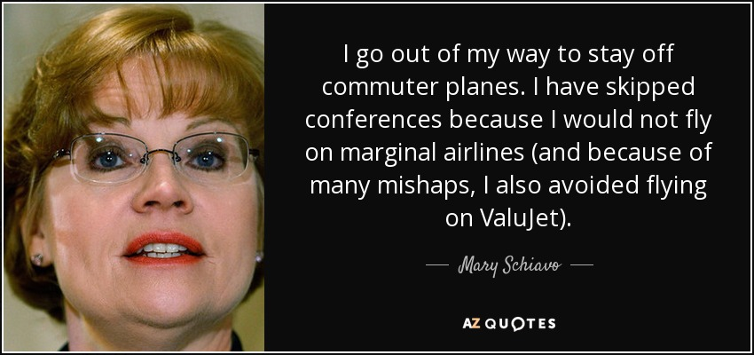I go out of my way to stay off commuter planes. I have skipped conferences because I would not fly on marginal airlines (and because of many mishaps, I also avoided flying on ValuJet). - Mary Schiavo