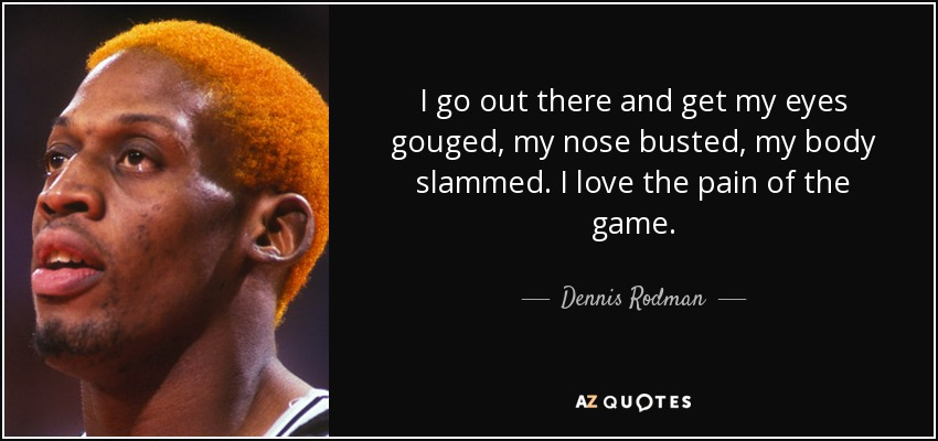 I go out there and get my eyes gouged, my nose busted, my body slammed. I love the pain of the game. - Dennis Rodman