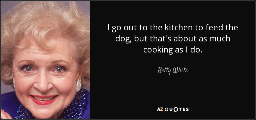 I go out to the kitchen to feed the dog, but that's about as much cooking as I do. - Betty White