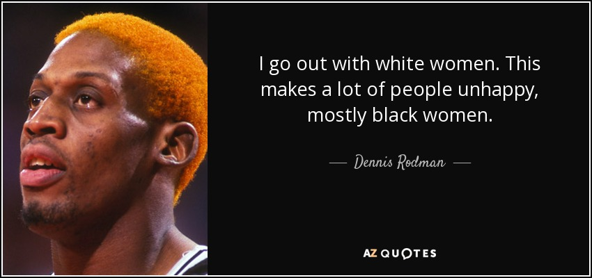 I go out with white women. This makes a lot of people unhappy, mostly black women. - Dennis Rodman