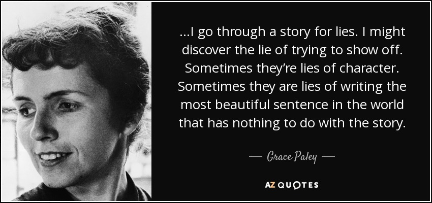…I go through a story for lies. I might discover the lie of trying to show off. Sometimes they're lies of character. Sometimes they are lies of writing the most beautiful sentence in the world that has nothing to do with the story. - Grace Paley
