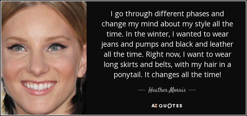 I go through different phases and change my mind about my style all the time. In the winter, I wanted to wear jeans and pumps and black and leather all the time. Right now, I want to wear long skirts and belts, with my hair in a ponytail. It changes all the time! - Heather Morris